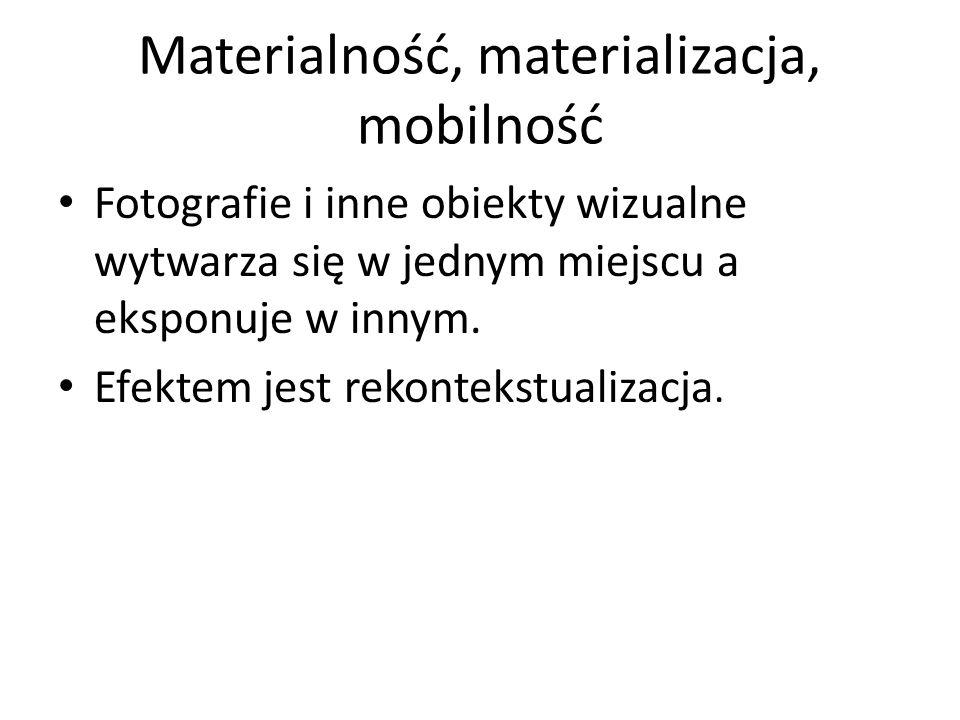 Materialność, materializacja, mobilność Fotografie i inne obiekty wizualne wytwarza się w jednym miejscu a eksponuje w innym. Efektem jest rekontekstu
