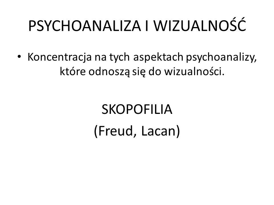 PSYCHOANALIZA I WIZUALNOŚĆ Koncentracja na tych aspektach psychoanalizy, które odnoszą się do wizualności. SKOPOFILIA (Freud, Lacan)