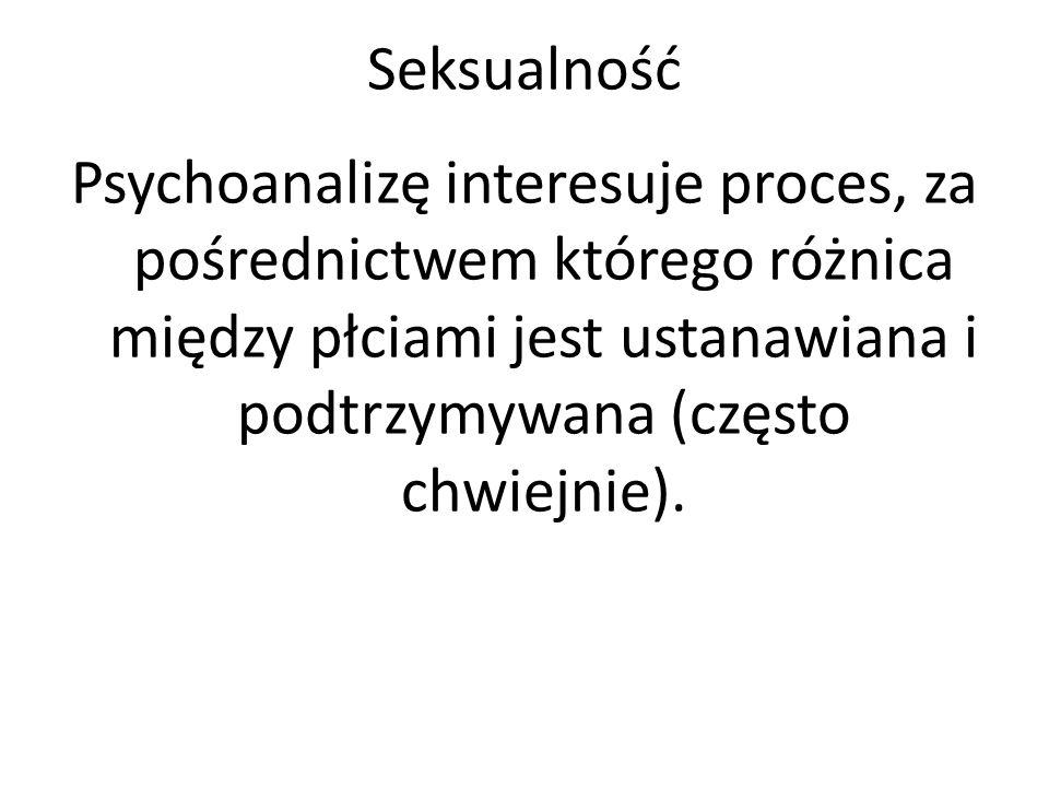 Seksualność Psychoanalizę interesuje proces, za pośrednictwem którego różnica między płciami jest ustanawiana i podtrzymywana (często chwiejnie).