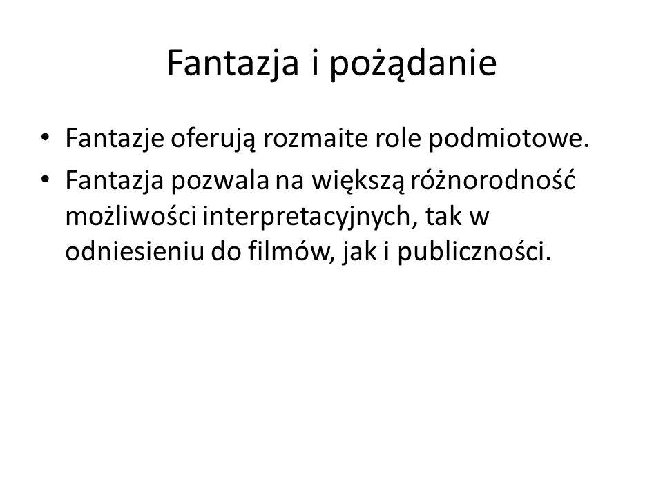 Fantazja i pożądanie Fantazje oferują rozmaite role podmiotowe. Fantazja pozwala na większą różnorodność możliwości interpretacyjnych, tak w odniesien