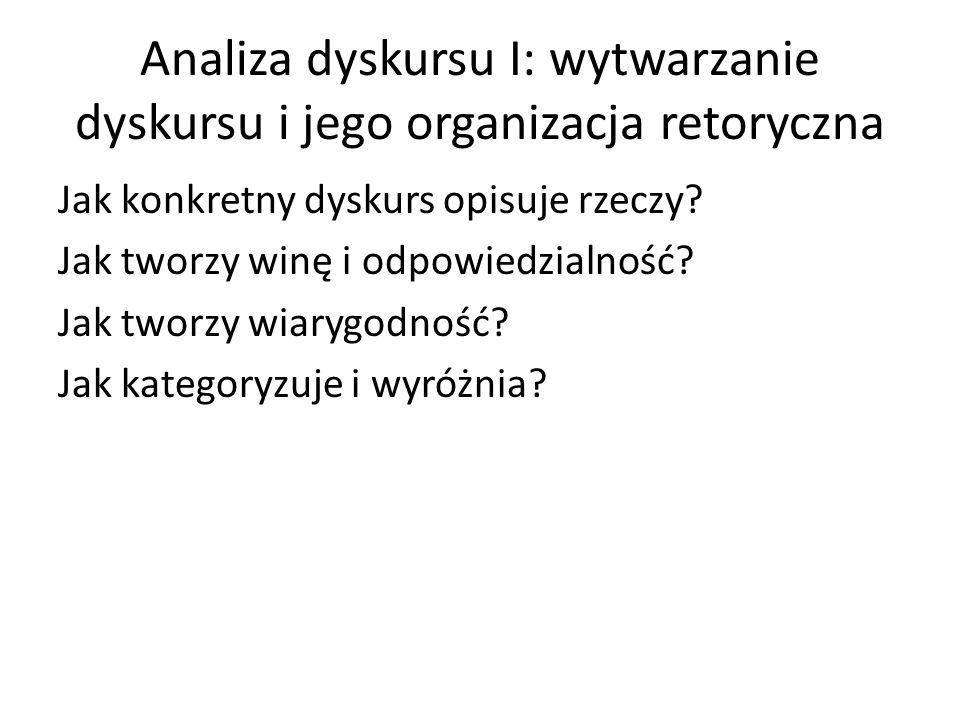Analiza dyskursu I: wytwarzanie dyskursu i jego organizacja retoryczna Jak konkretny dyskurs opisuje rzeczy? Jak tworzy winę i odpowiedzialność? Jak t