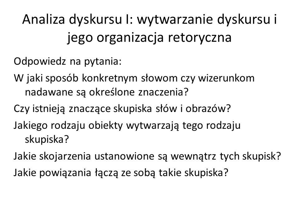 Analiza dyskursu I: wytwarzanie dyskursu i jego organizacja retoryczna Odpowiedz na pytania: W jaki sposób konkretnym słowom czy wizerunkom nadawane s