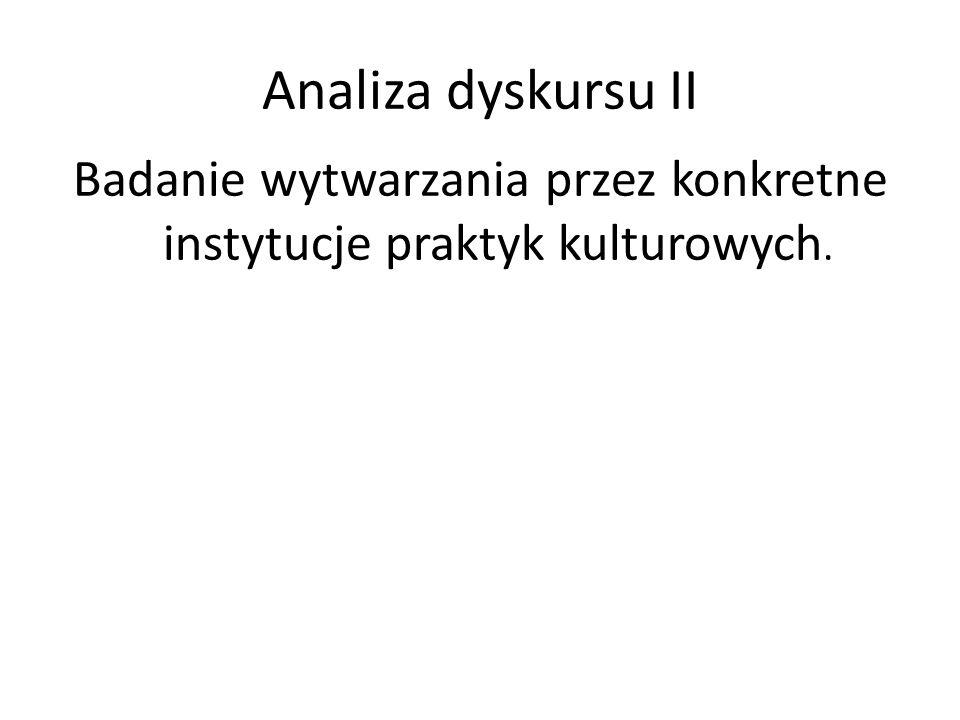 Analiza dyskursu II Badanie wytwarzania przez konkretne instytucje praktyk kulturowych.