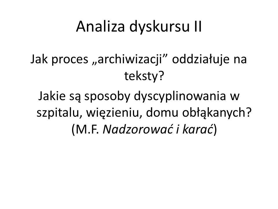 """Analiza dyskursu II Jak proces """"archiwizacji"""" oddziałuje na teksty? Jakie są sposoby dyscyplinowania w szpitalu, więzieniu, domu obłąkanych? (M.F. Nad"""