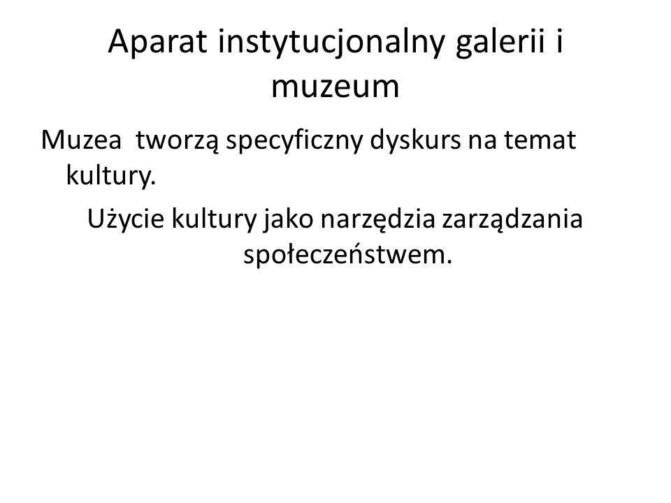 Aparat instytucjonalny galerii i muzeum Muzea tworzą specyficzny dyskurs na temat kultury. Użycie kultury jako narzędzia zarządzania społeczeństwem.