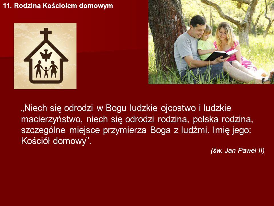 """11. Rodzina Kościołem domowym """"Niech się odrodzi w Bogu ludzkie ojcostwo i ludzkie macierzyństwo, niech się odrodzi rodzina, polska rodzina, szczególn"""