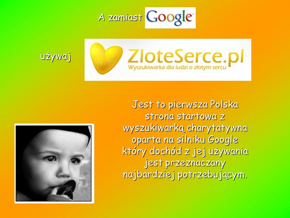 A zamiast używaj używaj Jest to pierwsza Polska strona startowa z wyszukiwarką charytatywna oparta na silniku Google który dochód z jej używania jest