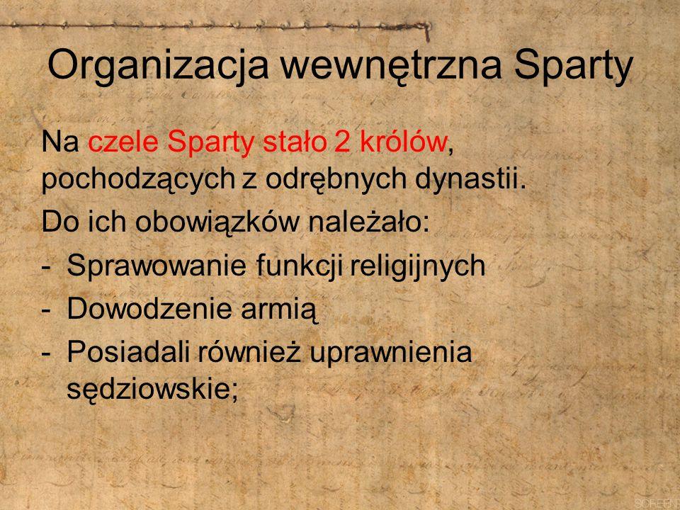 Organizacja wewnętrzna Sparty Na czele Sparty stało 2 królów, pochodzących z odrębnych dynastii. Do ich obowiązków należało: -Sprawowanie funkcji reli