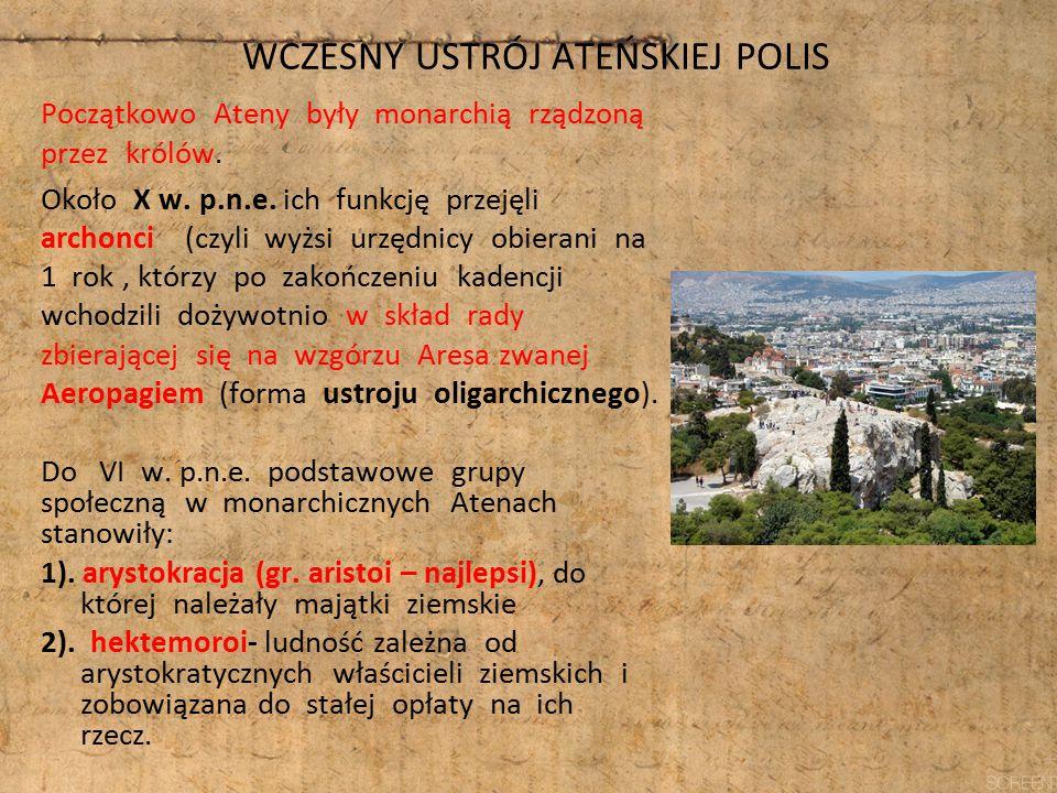 WCZESNY USTRÓJ ATEŃSKIEJ POLIS Początkowo Ateny były monarchią rządzoną przez królów. Około X w. p.n.e. ich funkcję przejęli archonci (czyli wyżsi urz