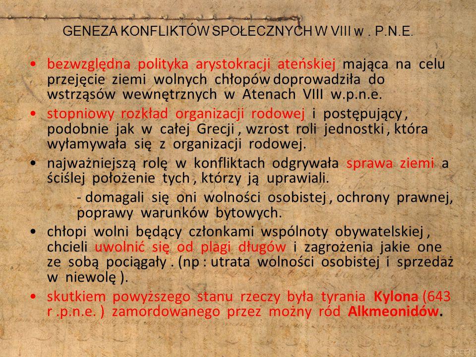 GENEZA KONFLIKTÓW SPOŁECZNYCH W VIII w. P.N.E. bezwzględna polityka arystokracji ateńskiej mająca na celu przejęcie ziemi wolnych chłopów doprowadziła