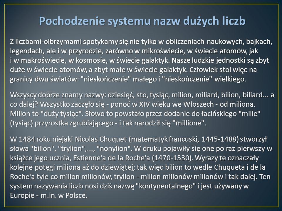 Pochodzenie systemu nazw dużych liczb Z liczbami-olbrzymami spotykamy się nie tylko w obliczeniach naukowych, bajkach, legendach, ale i w przyrodzie,