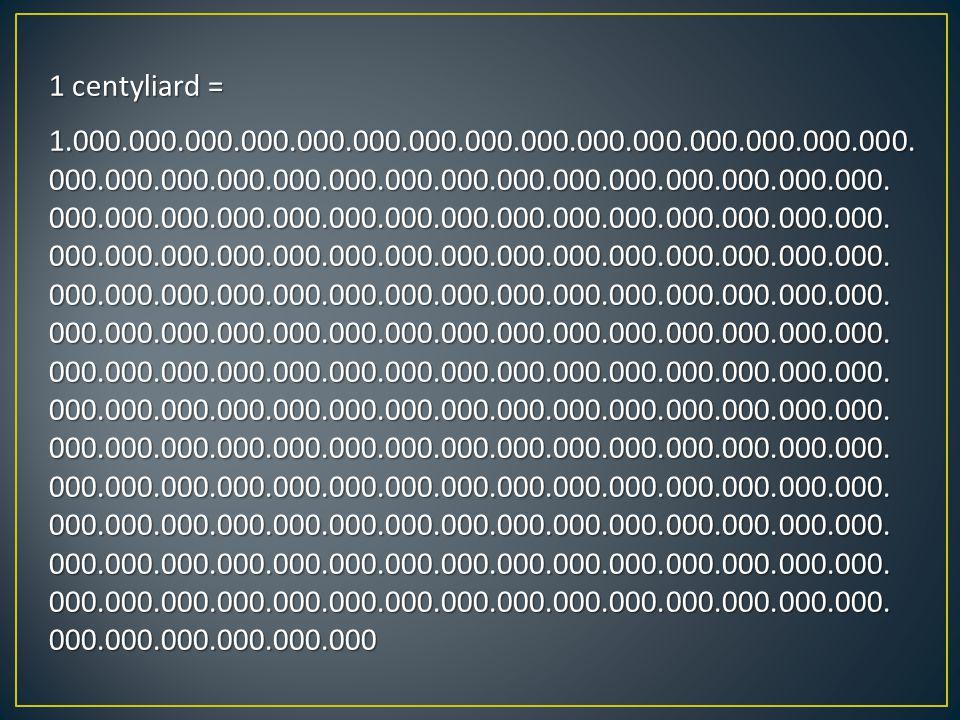 1 centyliard = 1.000.000.000.000.000.000.000.000.000.000.000.000.000.000.000. 000.000.000.000.000.000.000.000.000.000.000.000.000.000.000. 000.000.000
