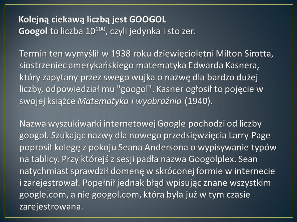 Kolejną ciekawą liczbą jest GOOGOL Googol to liczba 10 100, czyli jedynka i sto zer. Termin ten wymyślił w 1938 roku dziewięcioletni Milton Sirotta, s