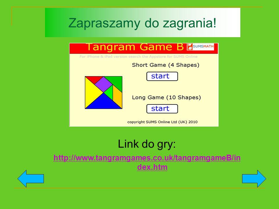 Zapraszamy do zagrania! Link do gry: http://www.tangramgames.co.uk/tangramgameB/in dex.htm