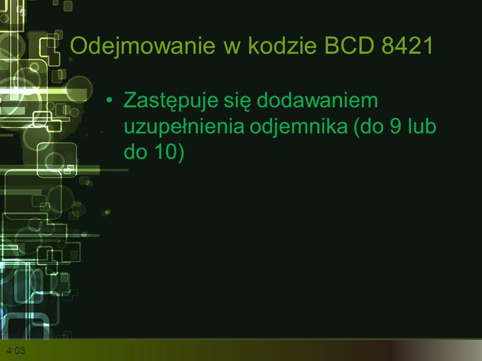 Odejmowanie w kodzie BCD 8421 Zastępuje się dodawaniem uzupełnienia odjemnika (do 9 lub do 10) 4:05