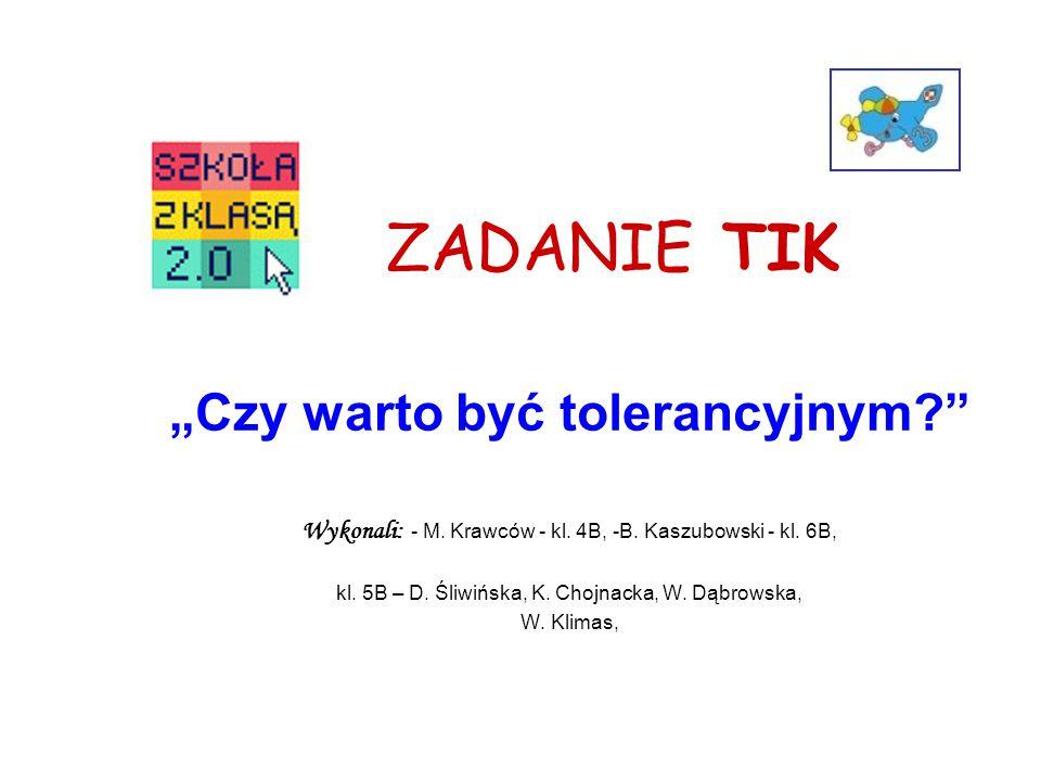 """ZADANIE TIK """"Czy warto być tolerancyjnym?"""" Wykonali: - M. Krawców - kl. 4B, -B. Kaszubowski - kl. 6B, kl. 5B – D. Śliwińska, K. Chojnacka, W. Dąbrowsk"""