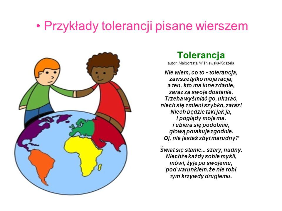 Przykłady tolerancji pisane wierszem Tolerancja autor: Małgorzata Wiśniewska-Koszela Nie wiem, co to - tolerancja, zawsze tylko moja racja, a ten, kto