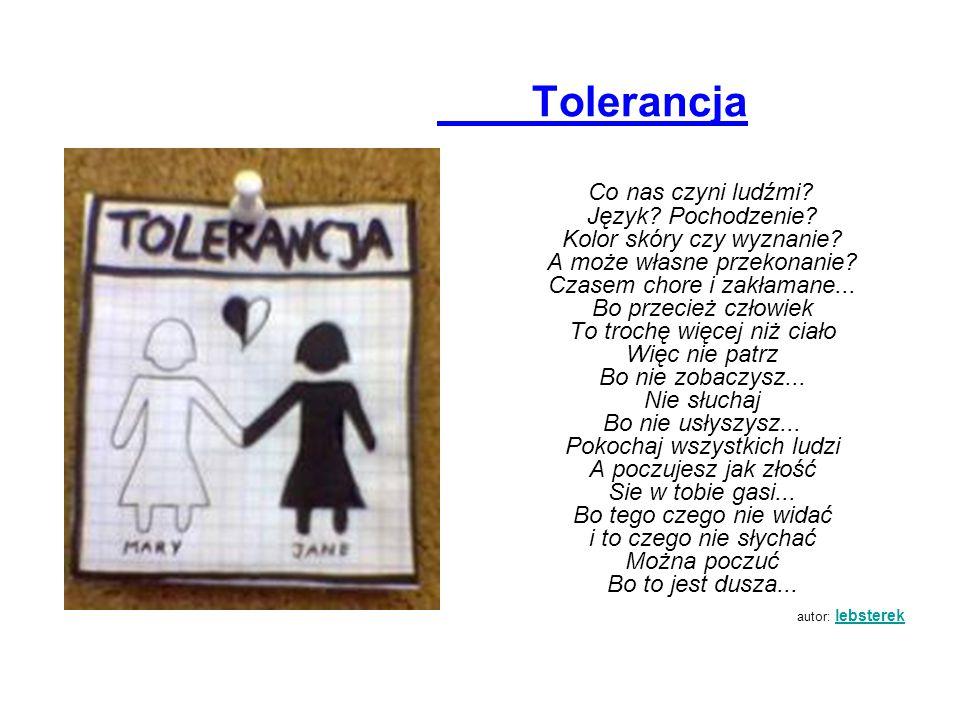 Tolerancja Co nas czyni ludźmi? Język? Pochodzenie? Kolor skóry czy wyznanie? A może własne przekonanie? Czasem chore i zakłamane... Bo przecież człow