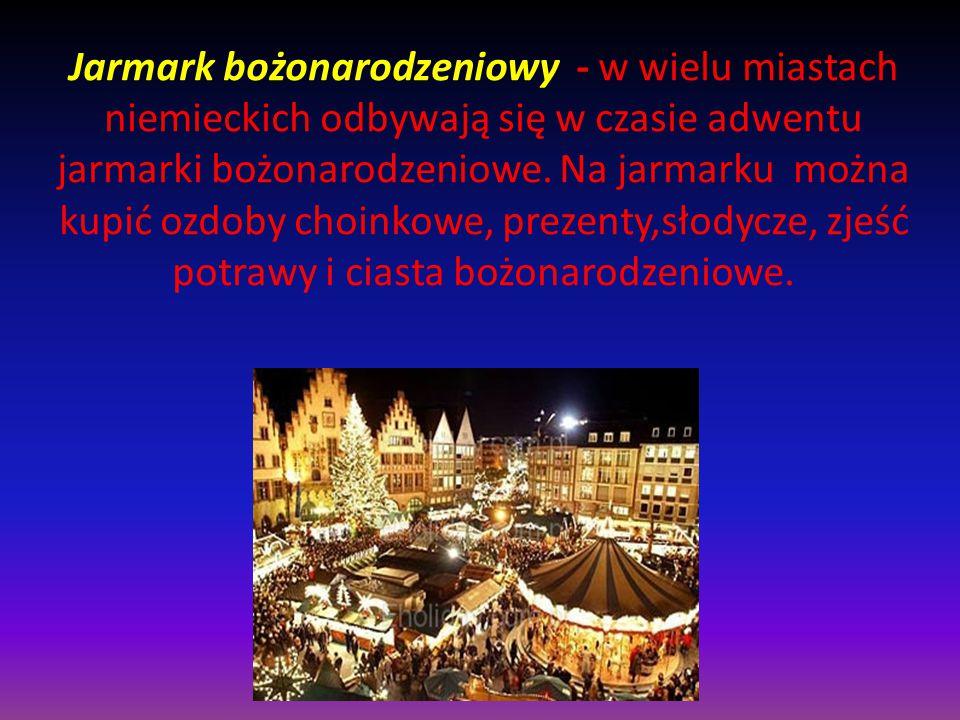 Jarmark bożonarodzeniowy - w wielu miastach niemieckich odbywają się w czasie adwentu jarmarki bożonarodzeniowe. Na jarmarku można kupić ozdoby choink
