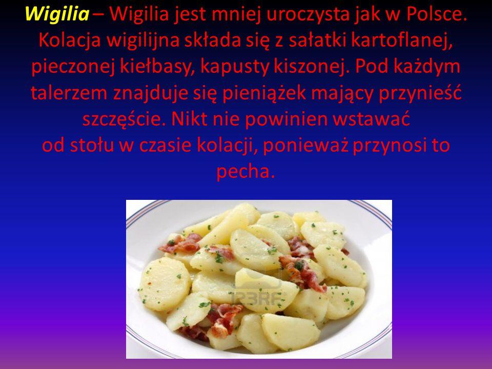 Wigilia – Wigilia jest mniej uroczysta jak w Polsce. Kolacja wigilijna składa się z sałatki kartoflanej, pieczonej kiełbasy, kapusty kiszonej. Pod każ