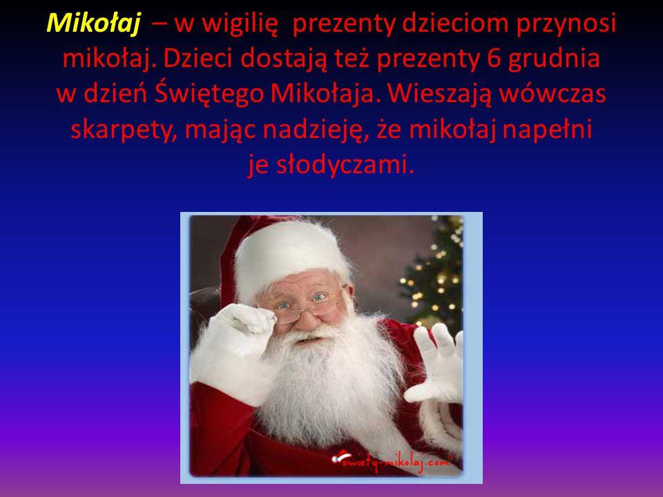 Mikołaj – w wigilię prezenty dzieciom przynosi mikołaj. Dzieci dostają też prezenty 6 grudnia w dzień Świętego Mikołaja. Wieszają wówczas skarpety, ma
