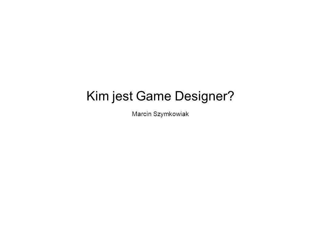Kim jest Game Designer? Marcin Szymkowiak