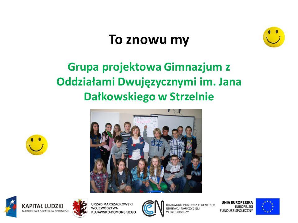 To znowu my Grupa projektowa Gimnazjum z Oddziałami Dwujęzycznymi im. Jana Dałkowskiego w Strzelnie