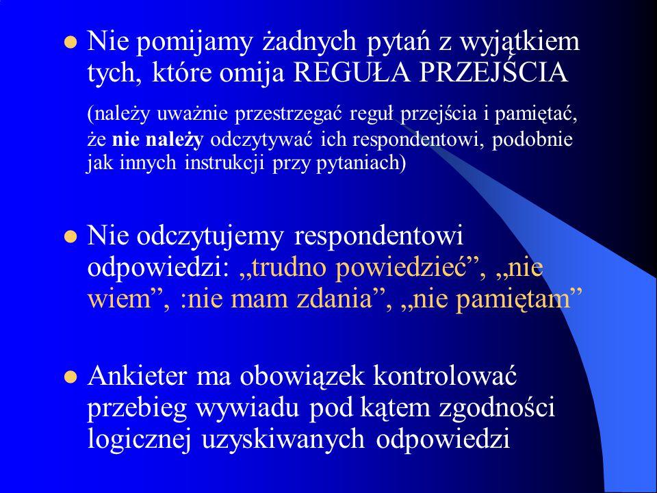 """Nie pomijamy żadnych pytań z wyjątkiem tych, które omija REGUŁA PRZEJŚCIA (należy uważnie przestrzegać reguł przejścia i pamiętać, że nie należy odczytywać ich respondentowi, podobnie jak innych instrukcji przy pytaniach) Nie odczytujemy respondentowi odpowiedzi: """"trudno powiedzieć , """"nie wiem , :nie mam zdania , """"nie pamiętam Ankieter ma obowiązek kontrolować przebieg wywiadu pod kątem zgodności logicznej uzyskiwanych odpowiedzi"""