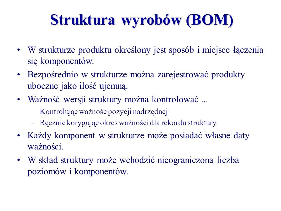 Struktura wyrobów (BOM) W strukturze produktu określony jest sposób i miejsce łączenia się komponentów. Bezpośrednio w strukturze można zarejestrować
