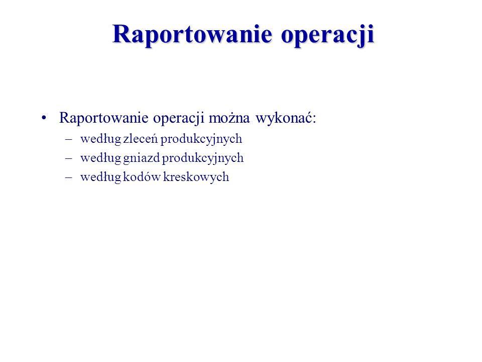 Raportowanie operacji można wykonać: –według zleceń produkcyjnych –według gniazd produkcyjnych –według kodów kreskowych Raportowanie operacji