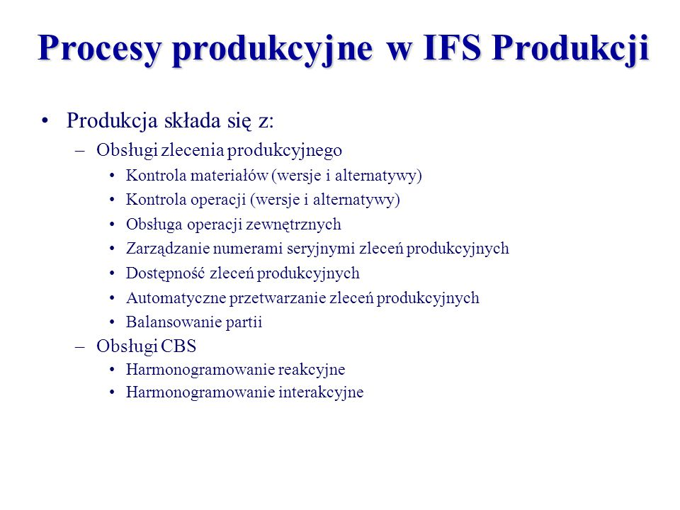 Procesy produkcyjne w IFS Produkcji –Obsługi materiałów zlecenia produkcyjnego Rezerwowanie materiałów Drukowanie i dystrybucja dokumentów zlecenia produkcyjnego Wydanie materiałów –Raportowania operacji Czas i ilość Jakość Operacje zewnętrzne –Przyjęcia wyprodukowanych zleceń produkcyjnych Zlecony wyrób Produkt uboczny Wyrób zastępczy