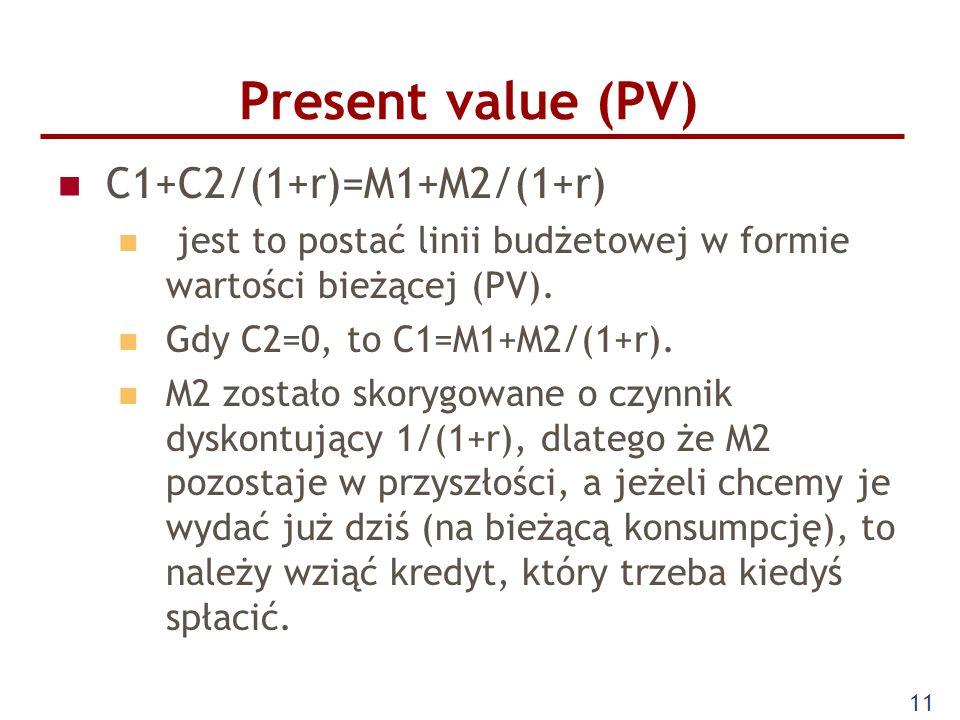 11 Present value (PV) C1+C2/(1+r)=M1+M2/(1+r) jest to postać linii budżetowej w formie wartości bieżącej (PV). Gdy C2=0, to C1=M1+M2/(1+r). M2 zostało