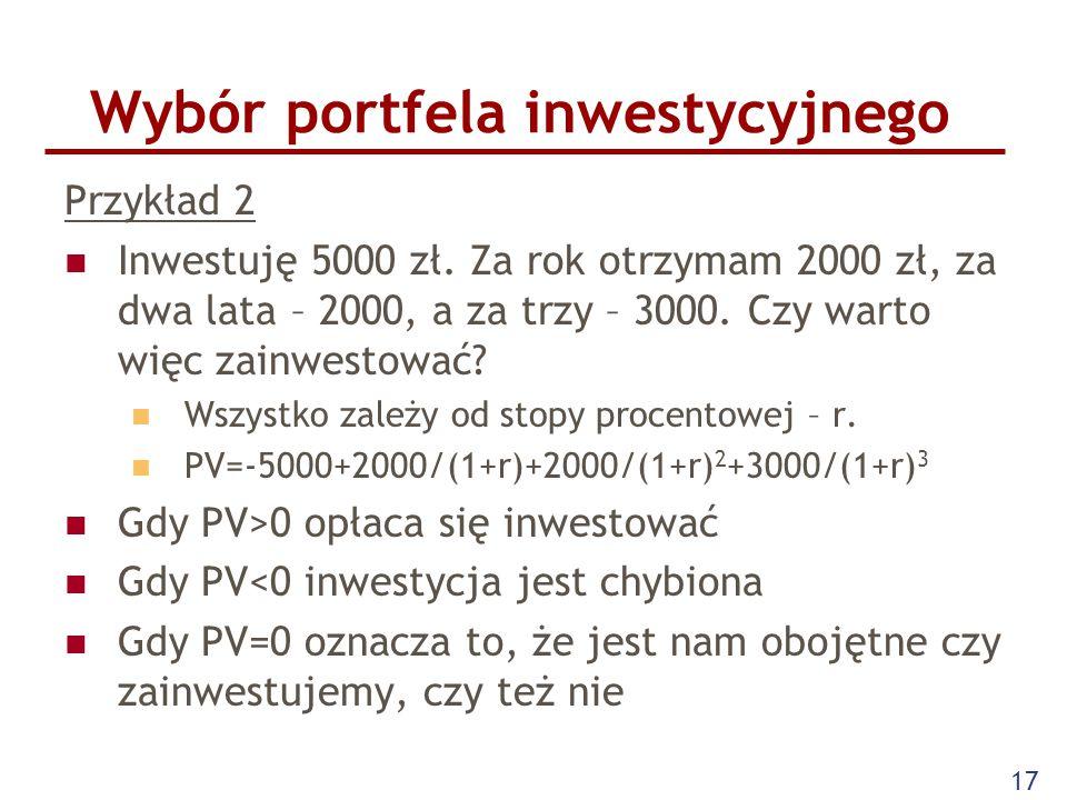 17 Wybór portfela inwestycyjnego Przykład 2 Inwestuję 5000 zł. Za rok otrzymam 2000 zł, za dwa lata – 2000, a za trzy – 3000. Czy warto więc zainwesto