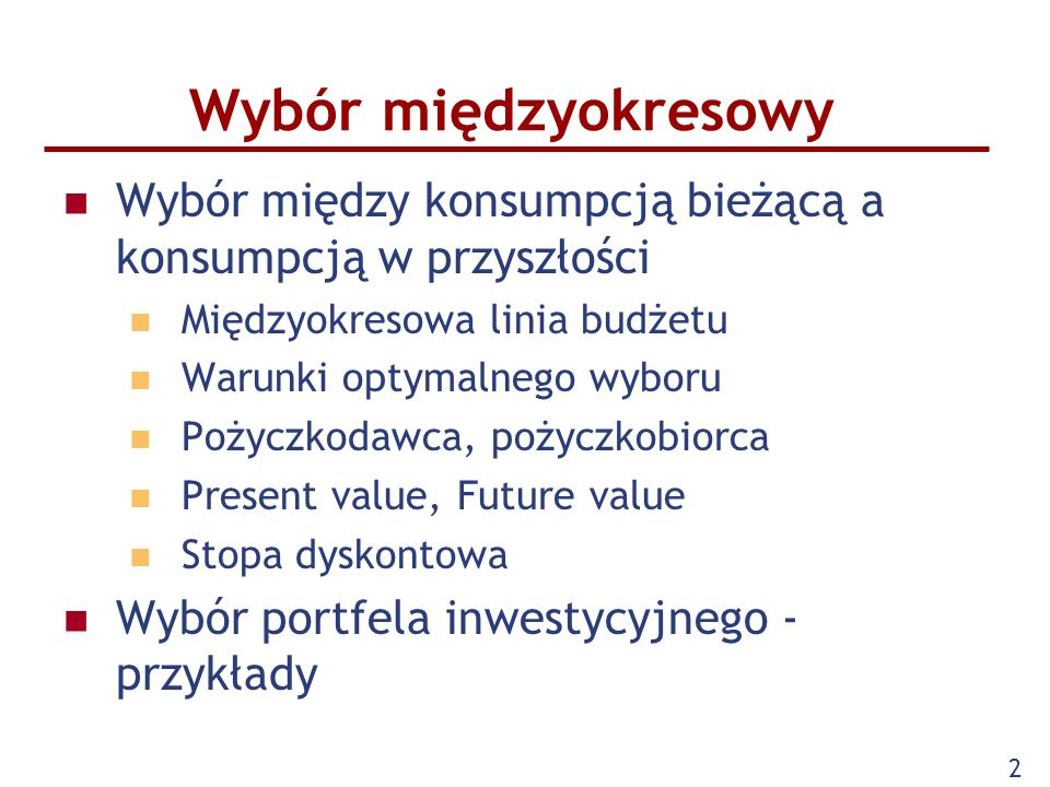 2 Wybór międzyokresowy Wybór między konsumpcją bieżącą a konsumpcją w przyszłości Międzyokresowa linia budżetu Warunki optymalnego wyboru Pożyczkodawc