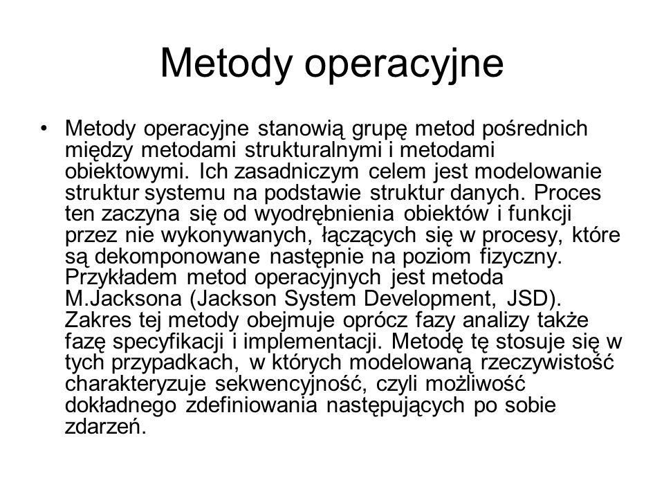 Metody operacyjne Metody operacyjne stanowią grupę metod pośrednich między metodami strukturalnymi i metodami obiektowymi. Ich zasadniczym celem jest