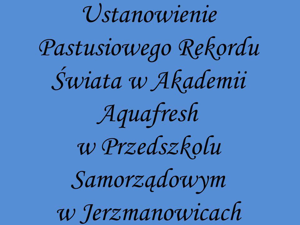 Ustanowienie Pastusiowego Rekordu Świata w Akademii Aquafresh w Przedszkolu Samorządowym w Jerzmanowicach