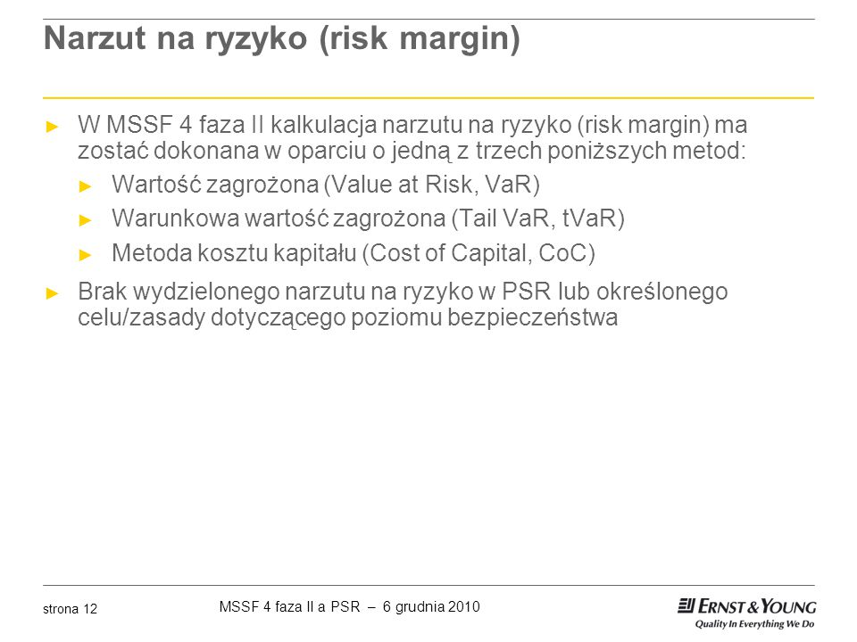 MSSF 4 faza II a PSR – 6 grudnia 2010 strona 12 Narzut na ryzyko (risk margin) ► W MSSF 4 faza II kalkulacja narzutu na ryzyko (risk margin) ma zostać