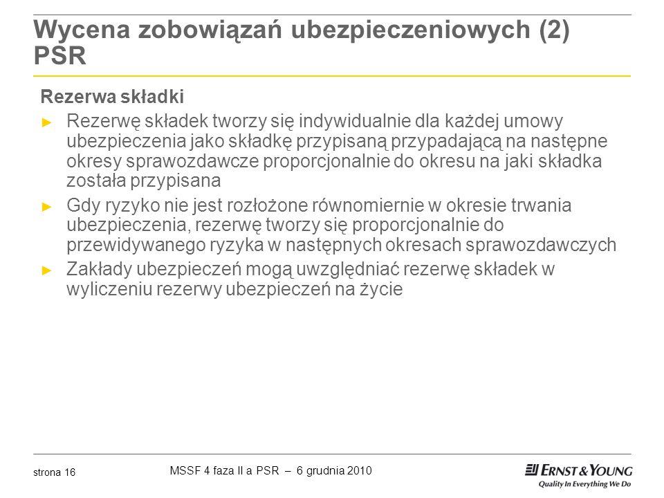 MSSF 4 faza II a PSR – 6 grudnia 2010 strona 16 Wycena zobowiązań ubezpieczeniowych (2) PSR Rezerwa składki ► Rezerwę składek tworzy się indywidualnie