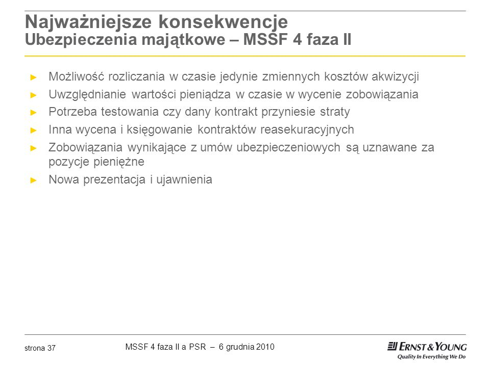MSSF 4 faza II a PSR – 6 grudnia 2010 strona 37 Najważniejsze konsekwencje Ubezpieczenia majątkowe – MSSF 4 faza II ► Możliwość rozliczania w czasie j