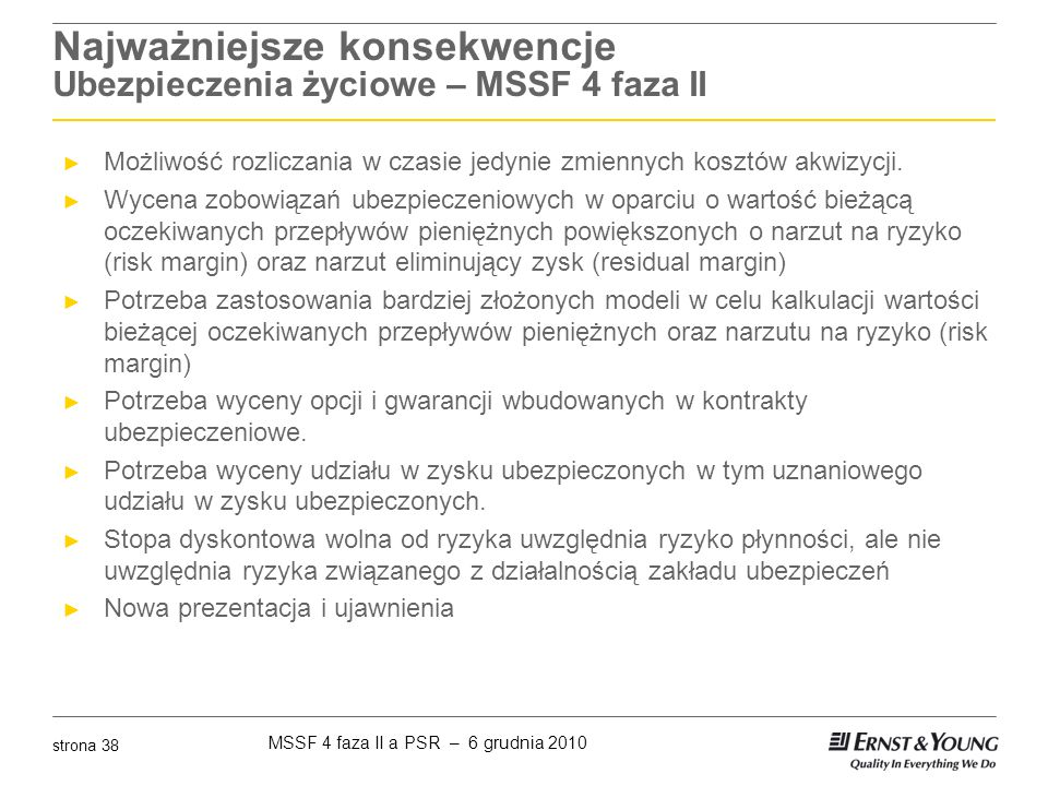 MSSF 4 faza II a PSR – 6 grudnia 2010 strona 38 Najważniejsze konsekwencje Ubezpieczenia życiowe – MSSF 4 faza II ► Możliwość rozliczania w czasie jed