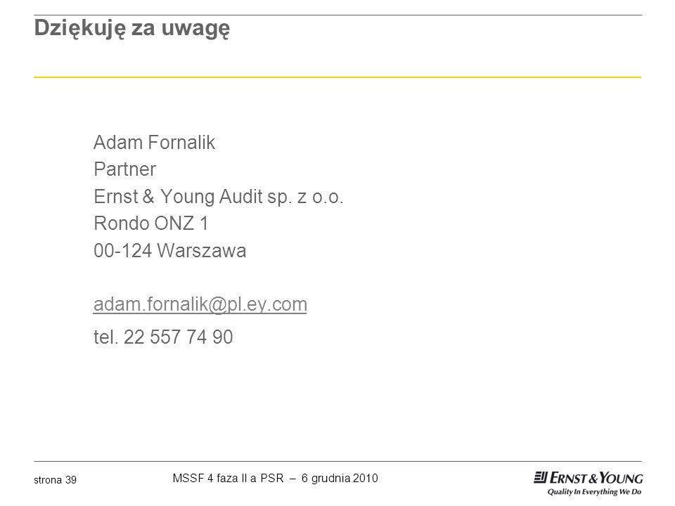 MSSF 4 faza II a PSR – 6 grudnia 2010 strona 39 Dziękuję za uwagę Adam Fornalik Partner Ernst & Young Audit sp. z o.o. Rondo ONZ 1 00-124 Warszawa ada