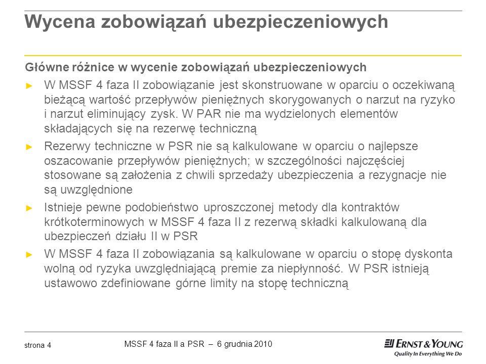 MSSF 4 faza II a PSR – 6 grudnia 2010 strona 15 Wycena zobowiązań ubezpieczeniowych w (1) PSR Rezerwa ubezpieczeń na życie ► Rezerwę ubezpieczeń na życie tworzy się, z zachowaniem zasady ostrożności, w wysokości ustalanej prospektywną metodą aktuarialną z uwzględnieniem - wszystkich zobowiązań wynikających z zawartych umów ubezpieczenia - kosztów obsługi umów i kosztów związanych z wypłatą odszkodowań i świadczeń ► Dopuszcza się stosowanie metody retrospektywnej, pod warunkiem że daje ona wartość rezerwy nie niższą od wartości rezerwy ustalonej metodą prospektywną lub dla danej umowy ubezpieczenia nie jest możliwe zastosowanie metody prospektywnej ► Rezerwa ubezpieczeń na życie może być liczona metodą Zillmera która koryguje rezerwę o odroczone koszty akwizycji ► Jeżeli rezerwa przyjmuje wartość ujemną należy ją wyzerować