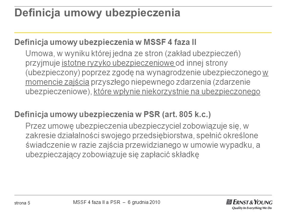MSSF 4 faza II a PSR – 6 grudnia 2010 strona 6 Istotne ryzyko ubezpieczeniowe MSSF 4 faza II ► Kontrakt jest kontraktem ubezpieczeniowym tylko gdy przenoszone ryzyko jest istotne ► Ryzyko ubezpieczeniowe jest istotne wtedy i tylko wtedy gdy ubezpieczone zdarzenie powoduje wypłatę istotnych dodatkowych benefitów w każdym ze scenariuszy, posiadających znaczenie ekonomiczne ► Przez dodatkowe korzyści rozumie się wartość bieżącą kwoty, która przewyższa wartość bieżącą kwoty wypłaconej w momencie nie wystąpienia ubezpieczonego zdarzenia ► Ubezpieczyciel powinien badać istotność ryzyka ubezpieczeniowego kontrakt po kontrakcie, a nie odwoływać się do materialności sprawozdania finansowego