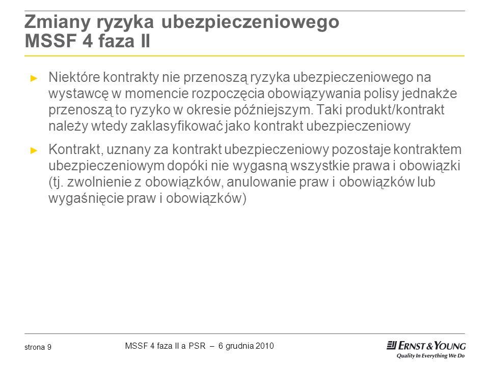 MSSF 4 faza II a PSR – 6 grudnia 2010 strona 9 Zmiany ryzyka ubezpieczeniowego MSSF 4 faza II ► Niektóre kontrakty nie przenoszą ryzyka ubezpieczeniow