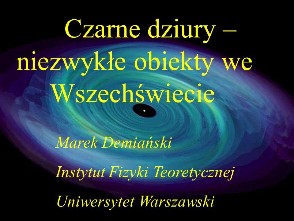 Czarne dziury – niezwykłe obiekty we Wszechświecie Marek Demiański Instytut Fizyki Teoretycznej Uniwersytet Warszawski