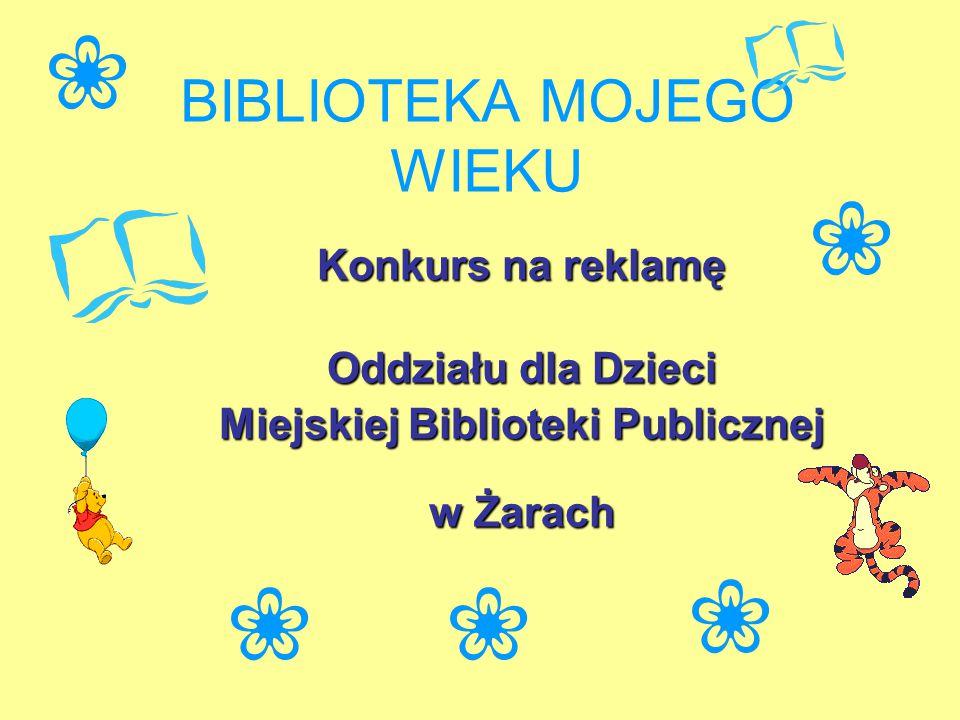 BIBLIOTEKA MOJEGO WIEKU Konkurs na reklamę Oddziału dla Dzieci Miejskiej Biblioteki Publicznej w Żarach