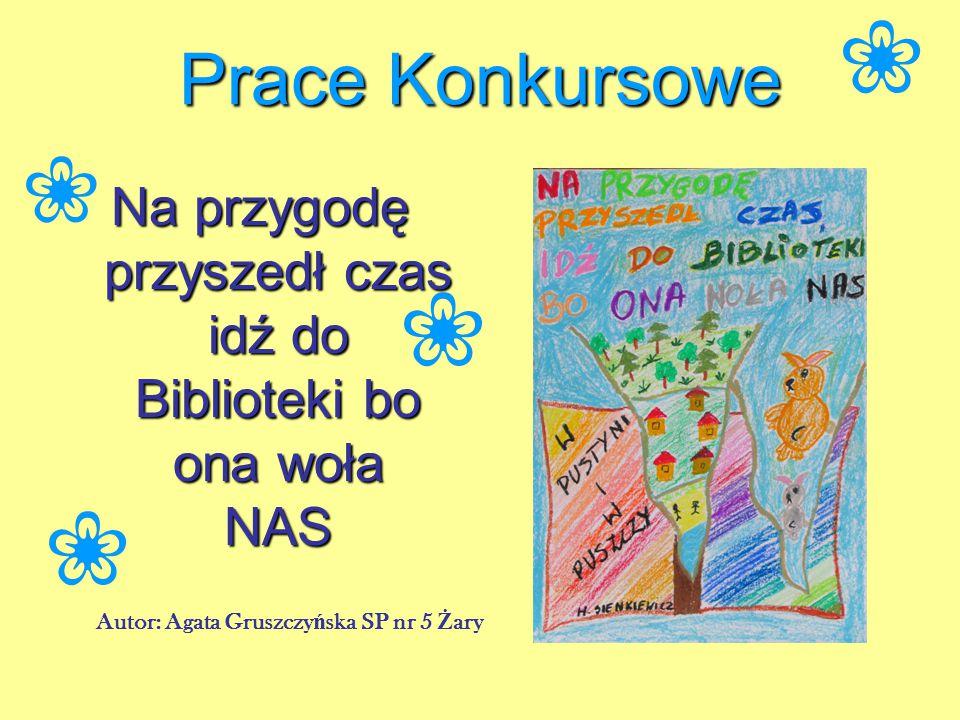 Prace Konkursowe Na przygodę przyszedł czas idź do Biblioteki bo ona woła NAS Autor: Agata Gruszczy ń ska SP nr 5 Ż ary