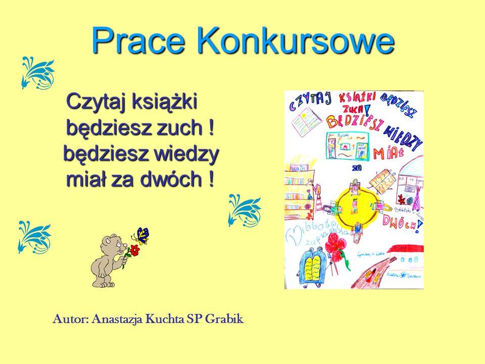 Czytaj książki będziesz zuch ! będziesz wiedzy miał za dwóch ! Autor: Anastazja Kuchta SP Grabik