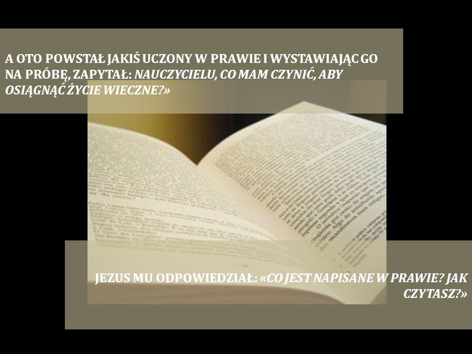 A OTO POWSTAŁ JAKIŚ UCZONY W PRAWIE I WYSTAWIAJĄC GO NA PRÓBĘ, ZAPYTAŁ: NAUCZYCIELU, CO MAM CZYNIĆ, ABY OSIĄGNĄĆ ŻYCIE WIECZNE?» JEZUS MU ODPOWIEDZIAŁ