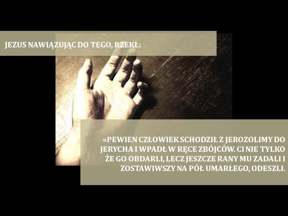 JEZUS NAWIĄZUJĄC DO TEGO, RZEKŁ: «PEWIEN CZŁOWIEK SCHODZIŁ Z JEROZOLIMY DO JERYCHA I WPADŁ W RĘCE ZBÓJCÓW. CI NIE TYLKO ŻE GO OBDARLI, LECZ JESZCZE RA